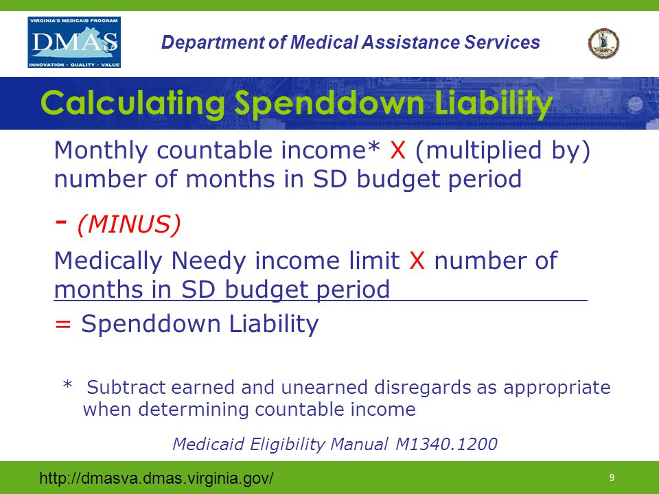 http://dmasva.dmas.virginia.gov/ 9 Department of Medical Assistance Services Calculating Spenddown Liability Monthly countable income* X (multiplied by) number of months in SD budget period - (MINUS) Medically Needy income limit X number of months in SD budget period_____________ = Spenddown Liability * Subtract earned and unearned disregards as appropriate when determining countable income Medicaid Eligibility Manual M1340.1200