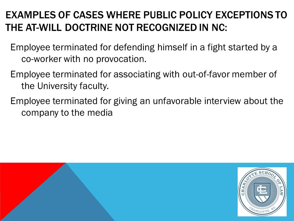 EXAMPLES OF CASES WHERE PUBLIC POLICY EXCEPTIONS TO THE AT-WILL DOCTRINE NOT RECOGNIZED IN NC: Employee terminated for defending himself in a fight started by a co-worker with no provocation.