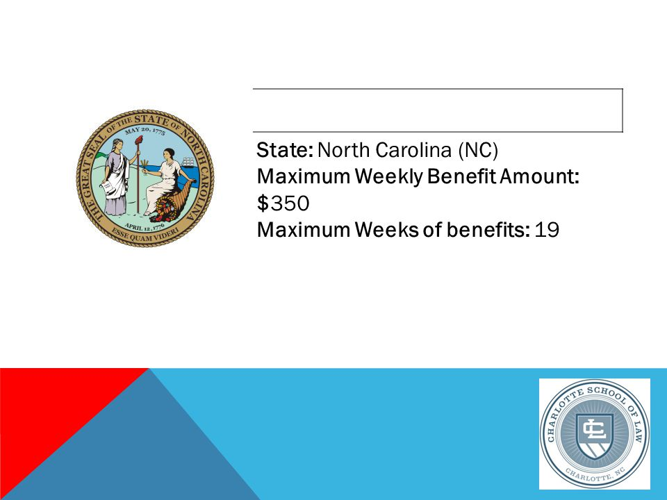 State: North Carolina (NC) Maximum Weekly Benefit Amount: $350 Maximum Weeks of benefits: 19