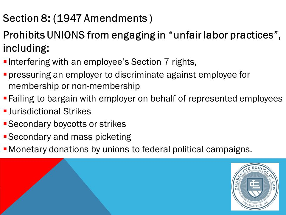 Section 8: (1947 Amendments ) Prohibits UNIONS from engaging in unfair labor practices , including:  Interfering with an employee's Section 7 rights,  pressuring an employer to discriminate against employee for membership or non-membership  Failing to bargain with employer on behalf of represented employees  Jurisdictional Strikes  Secondary boycotts or strikes  Secondary and mass picketing  Monetary donations by unions to federal political campaigns.