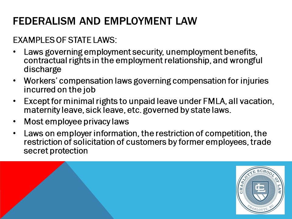 FEDERALISM AND EMPLOYMENT LAW EXAMPLES OF STATE LAWS: Laws governing employment security, unemployment benefits, contractual rights in the employment relationship, and wrongful discharge Workers' compensation laws governing compensation for injuries incurred on the job Except for minimal rights to unpaid leave under FMLA, all vacation, maternity leave, sick leave, etc.