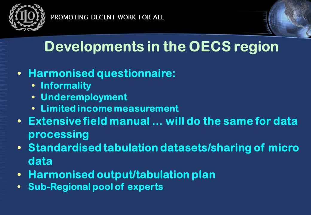 PROMOTING DECENT WORK FOR ALL Developments in the OECS region Harmonised questionnaire: Informality Underemployment Limited income measurement Extensive field manual … will do the same for data processing Standardised tabulation datasets/sharing of micro data Harmonised output/tabulation plan Sub-Regional pool of experts