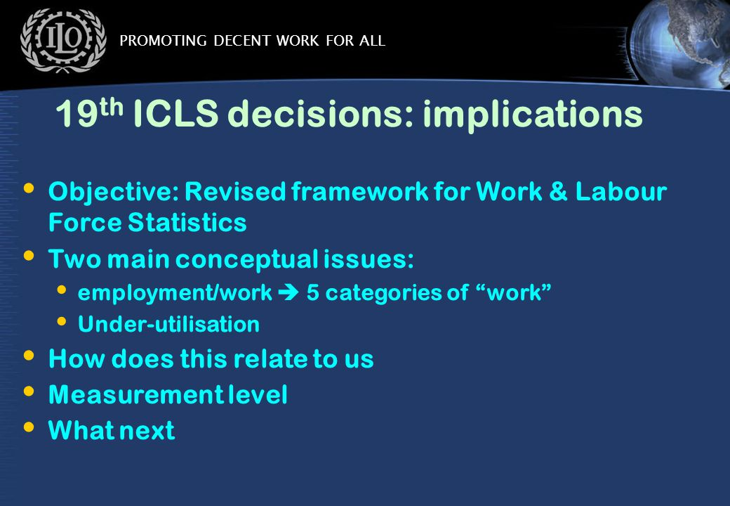 PROMOTING DECENT WORK FOR ALL 19 th ICLS decisions: implications Objective: Revised framework for Work & Labour Force Statistics Two main conceptual issues: employment/work  5 categories of work Under-utilisation How does this relate to us Measurement level What next