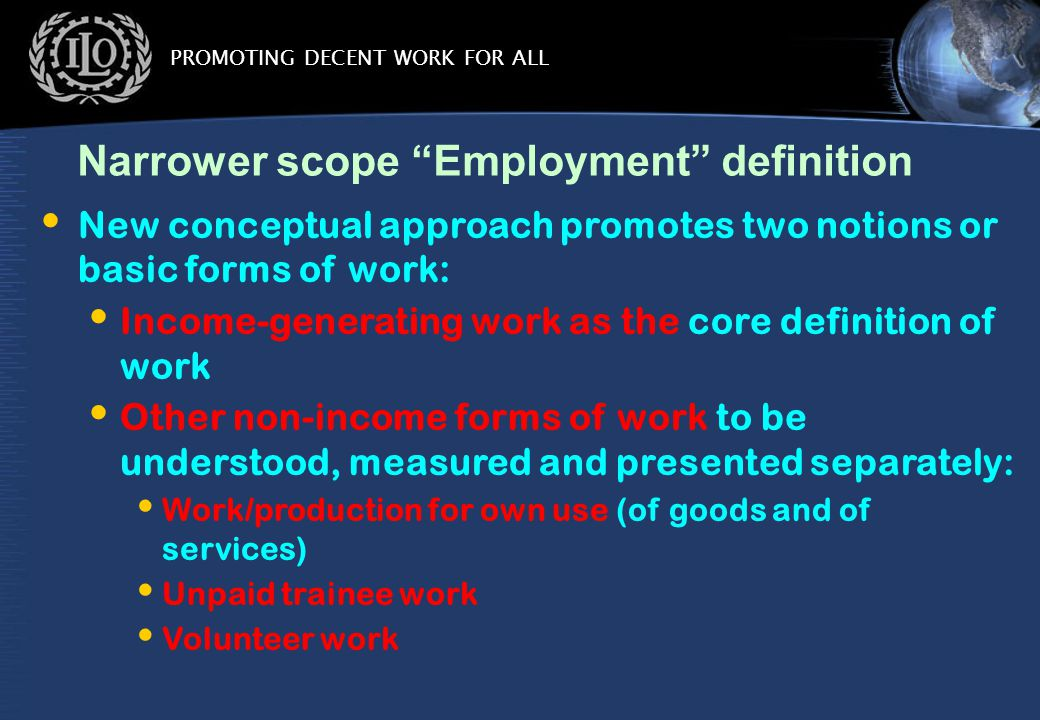 PROMOTING DECENT WORK FOR ALL Narrower scope Employment definition New conceptual approach promotes two notions or basic forms of work: Income-generating work as the core definition of work Other non-income forms of work to be understood, measured and presented separately: Work/production for own use (of goods and of services) Unpaid trainee work Volunteer work