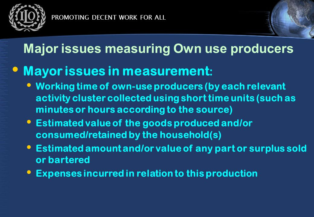 PROMOTING DECENT WORK FOR ALL Major issues measuring Own use producers Mayor issues in measurement : Working time of own-use producers (by each relevant activity cluster collected using short time units (such as minutes or hours according to the source) Estimated value of the goods produced and/or consumed/retained by the household(s) Estimated amount and/or value of any part or surplus sold or bartered Expenses incurred in relation to this production
