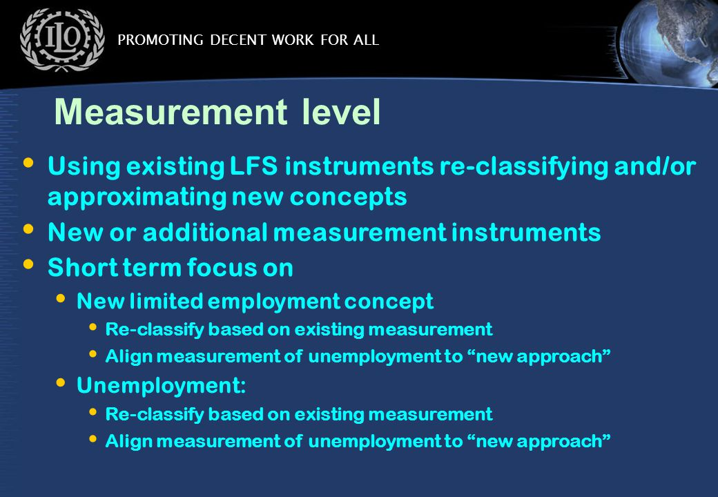 PROMOTING DECENT WORK FOR ALL Measurement level Using existing LFS instruments re-classifying and/or approximating new concepts New or additional measurement instruments Short term focus on New limited employment concept Re-classify based on existing measurement Align measurement of unemployment to new approach Unemployment: Re-classify based on existing measurement Align measurement of unemployment to new approach