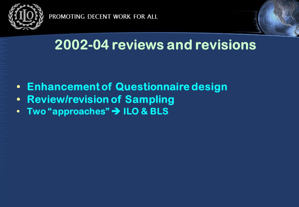 PROMOTING DECENT WORK FOR ALL 2002-04 reviews and revisions Enhancement of Questionnaire design Review/revision of Sampling Two approaches  ILO & BLS