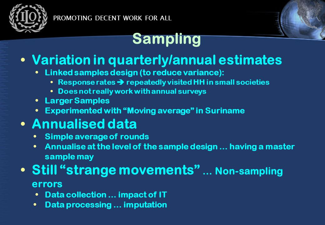 PROMOTING DECENT WORK FOR ALL Sampling Variation in quarterly/annual estimates Linked samples design (to reduce variance): Response rates  repeatedly visited HH in small societies Does not really work with annual surveys Larger Samples Experimented with Moving average in Suriname Annualised data Simple average of rounds Annualise at the level of the sample design … having a master sample may Still strange movements … Non-sampling errors Data collection … impact of IT Data processing … imputation