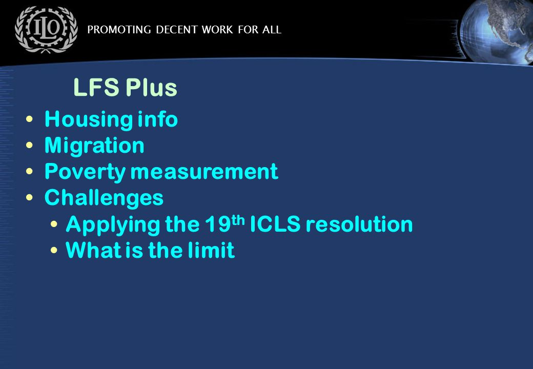 PROMOTING DECENT WORK FOR ALL LFS Plus Housing info Migration Poverty measurement Challenges Applying the 19 th ICLS resolution What is the limit