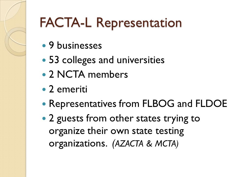 FACTA-L Representation 9 businesses 53 colleges and universities 2 NCTA members 2 emeriti Representatives from FLBOG and FLDOE 2 guests from other states trying to organize their own state testing organizations.