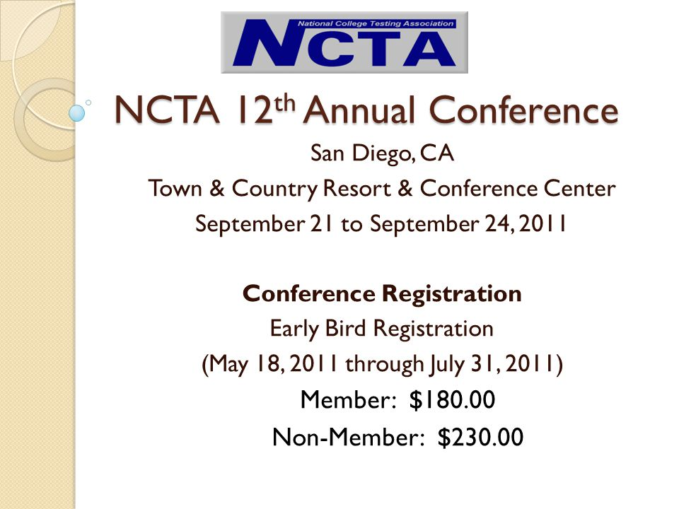 NCTA 12 th Annual Conference San Diego, CA Town & Country Resort & Conference Center September 21 to September 24, 2011 Conference Registration Early Bird Registration (May 18, 2011 through July 31, 2011) Member: $180.00 Non-Member: $230.00