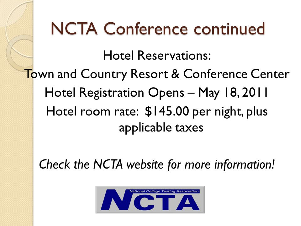 NCTA Conference continued Hotel Reservations: Town and Country Resort & Conference Center Hotel Registration Opens – May 18, 2011 Hotel room rate: $145.00 per night, plus applicable taxes Check the NCTA website for more information!