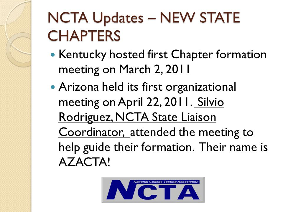 NCTA Updates – NEW STATE CHAPTERS Kentucky hosted first Chapter formation meeting on March 2, 2011 Arizona held its first organizational meeting on April 22, 2011.