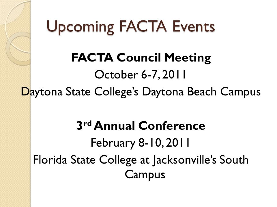 Upcoming FACTA Events FACTA Council Meeting October 6-7, 2011 Daytona State College's Daytona Beach Campus 3 rd Annual Conference February 8-10, 2011 Florida State College at Jacksonville's South Campus