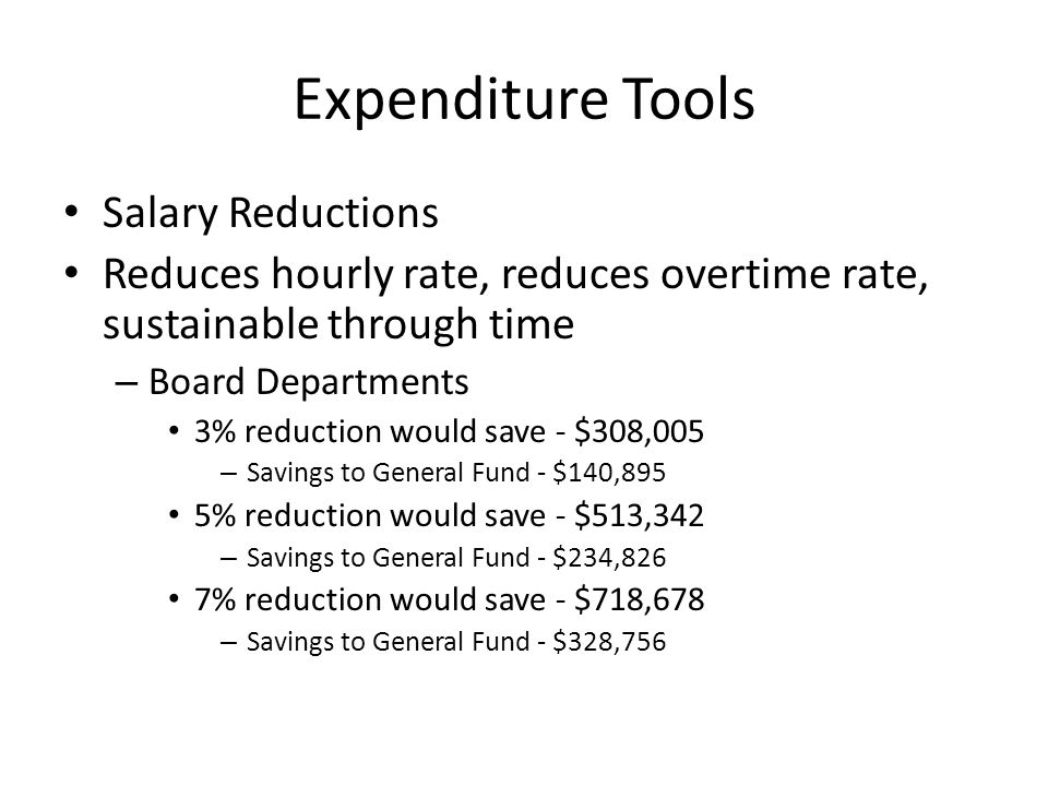 Expenditure Tools Unpaid Holidays Holiday off without pay: reduces total hours paid, reduces social security and retirement, not sustainable through time – Board Departments 5 unpaid days would save - $186,736 – Savings to General Fund - $91,704 11 unpaid days would save - $410,820 – Savings to General Fund - $201,746