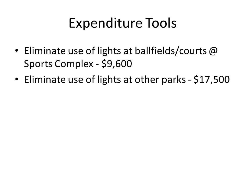 Expenditure Tools Eliminate use of lights at ballfields/courts @ Sports Complex - $9,600 Eliminate use of lights at other parks - $17,500