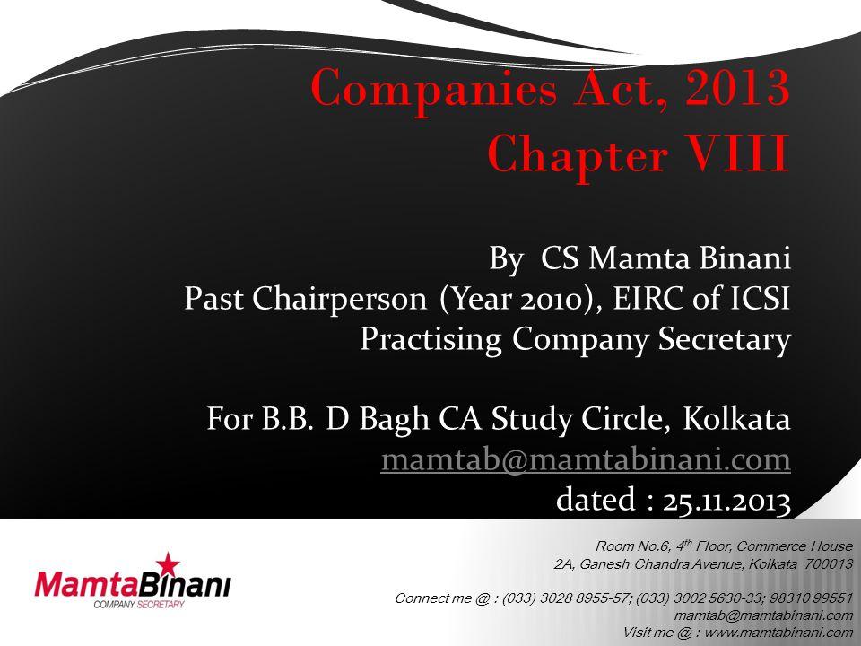 Room No.6, 4 th Floor, Commerce House 2A, Ganesh Chandra Avenue, Kolkata 700013 Connect me @ : (033) 3028 8955-57; (033) 3002 5630-33; 98310 99551 mamtab@mamtabinani.com Visit me @ : www.mamtabinani.com Companies Act, 2013 Chapter VIII By CS Mamta Binani Past Chairperson (Year 2010), EIRC of ICSI Practising Company Secretary For B.B.