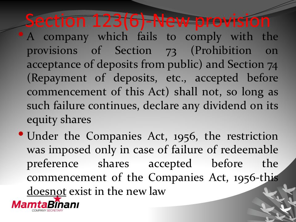 Section 123(6)-New provision A company which fails to comply with the provisions of Section 73 (Prohibition on acceptance of deposits from public) and Section 74 (Repayment of deposits, etc., accepted before commencement of this Act) shall not, so long as such failure continues, declare any dividend on its equity shares Under the Companies Act, 1956, the restriction was imposed only in case of failure of redeemable preference shares accepted before the commencement of the Companies Act, 1956-this doesnot exist in the new law