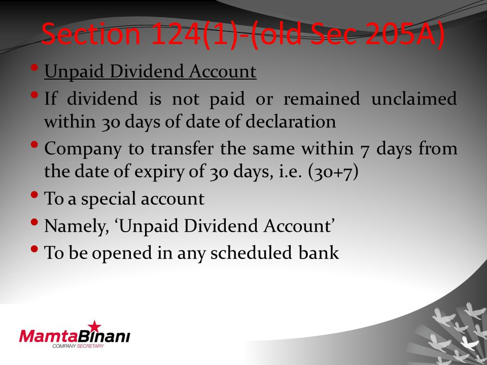 Section 124(1)-(old Sec 205A) Unpaid Dividend Account If dividend is not paid or remained unclaimed within 30 days of date of declaration Company to transfer the same within 7 days from the date of expiry of 30 days, i.e.