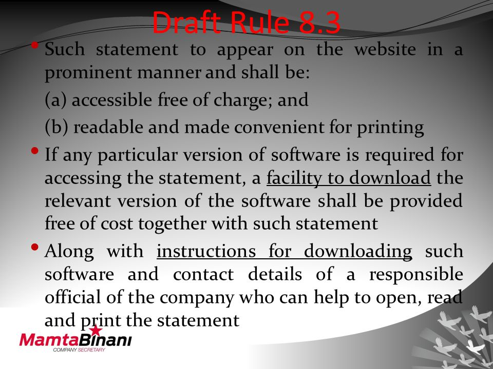 Draft Rule 8.3 Such statement to appear on the website in a prominent manner and shall be: (a) accessible free of charge; and (b) readable and made convenient for printing If any particular version of software is required for accessing the statement, a facility to download the relevant version of the software shall be provided free of cost together with such statement Along with instructions for downloading such software and contact details of a responsible official of the company who can help to open, read and print the statement