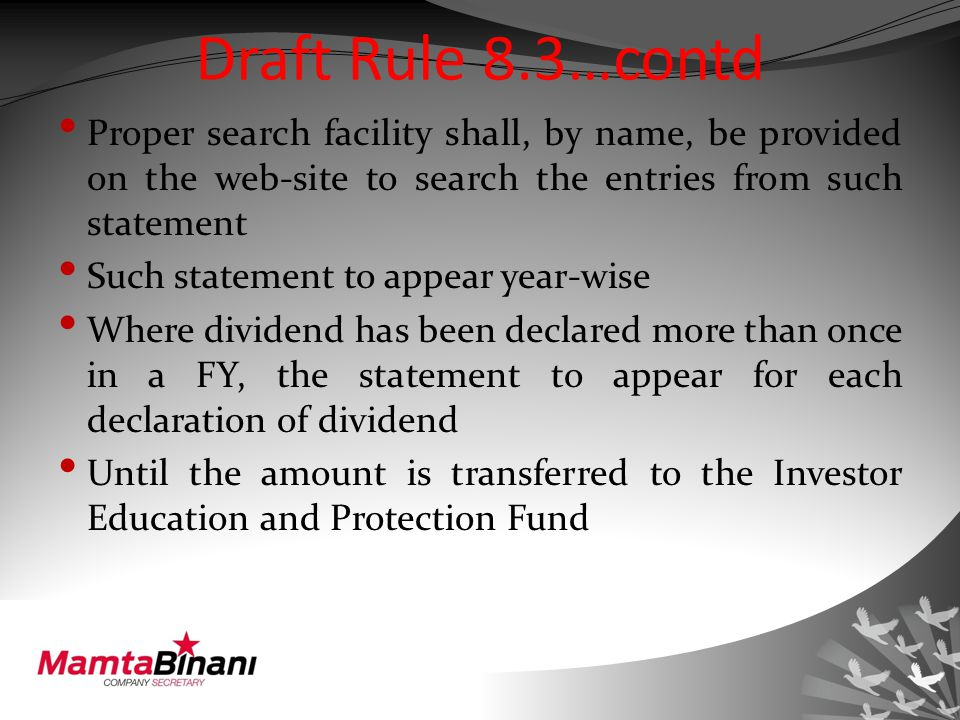 Draft Rule 8.3…contd Proper search facility shall, by name, be provided on the web-site to search the entries from such statement Such statement to appear year-wise Where dividend has been declared more than once in a FY, the statement to appear for each declaration of dividend Until the amount is transferred to the Investor Education and Protection Fund