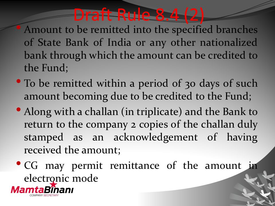 Draft Rule 8.4 (2) Amount to be remitted into the specified branches of State Bank of India or any other nationalized bank through which the amount can be credited to the Fund; To be remitted within a period of 30 days of such amount becoming due to be credited to the Fund; Along with a challan (in triplicate) and the Bank to return to the company 2 copies of the challan duly stamped as an acknowledgement of having received the amount; CG may permit remittance of the amount in electronic mode