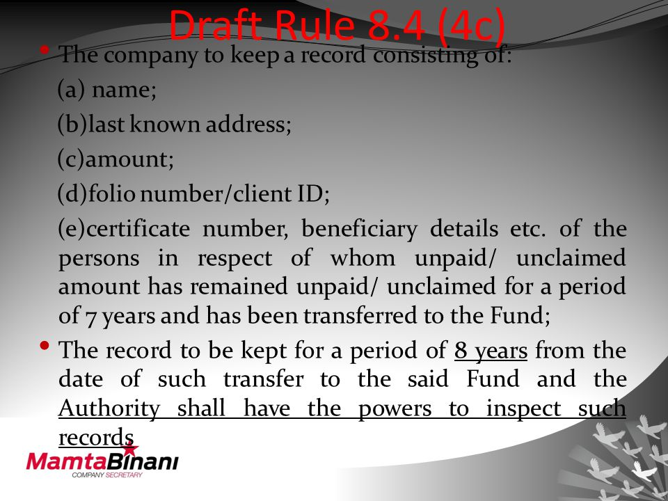 Draft Rule 8.4 (4c) The company to keep a record consisting of: (a) name; (b)last known address; (c)amount; (d)folio number/client ID; (e)certificate number, beneficiary details etc.