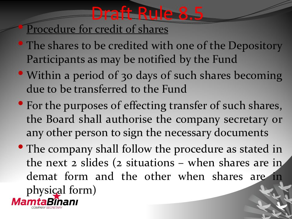 Draft Rule 8.5 Procedure for credit of shares The shares to be credited with one of the Depository Participants as may be notified by the Fund Within a period of 30 days of such shares becoming due to be transferred to the Fund For the purposes of effecting transfer of such shares, the Board shall authorise the company secretary or any other person to sign the necessary documents The company shall follow the procedure as stated in the next 2 slides (2 situations – when shares are in demat form and the other when shares are in physical form)