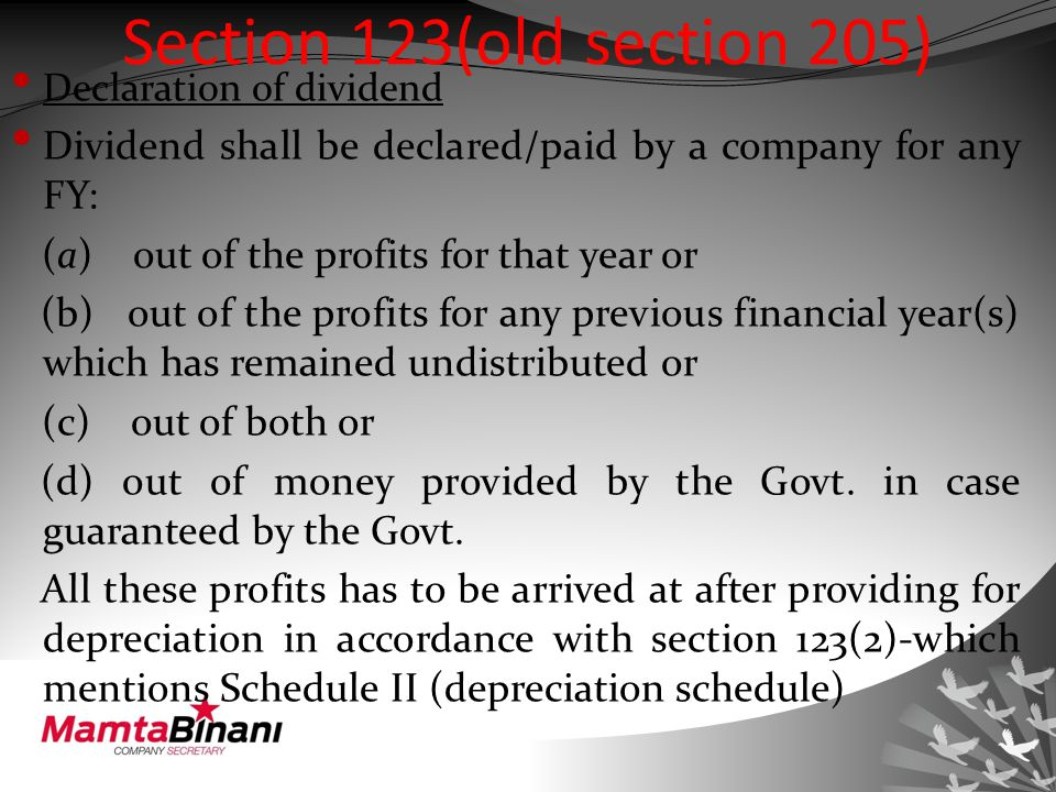 Section 123(old section 205) Declaration of dividend Dividend shall be declared/paid by a company for any FY: (a) out of the profits for that year or (b) out of the profits for any previous financial year(s) which has remained undistributed or (c) out of both or (d) out of money provided by the Govt.