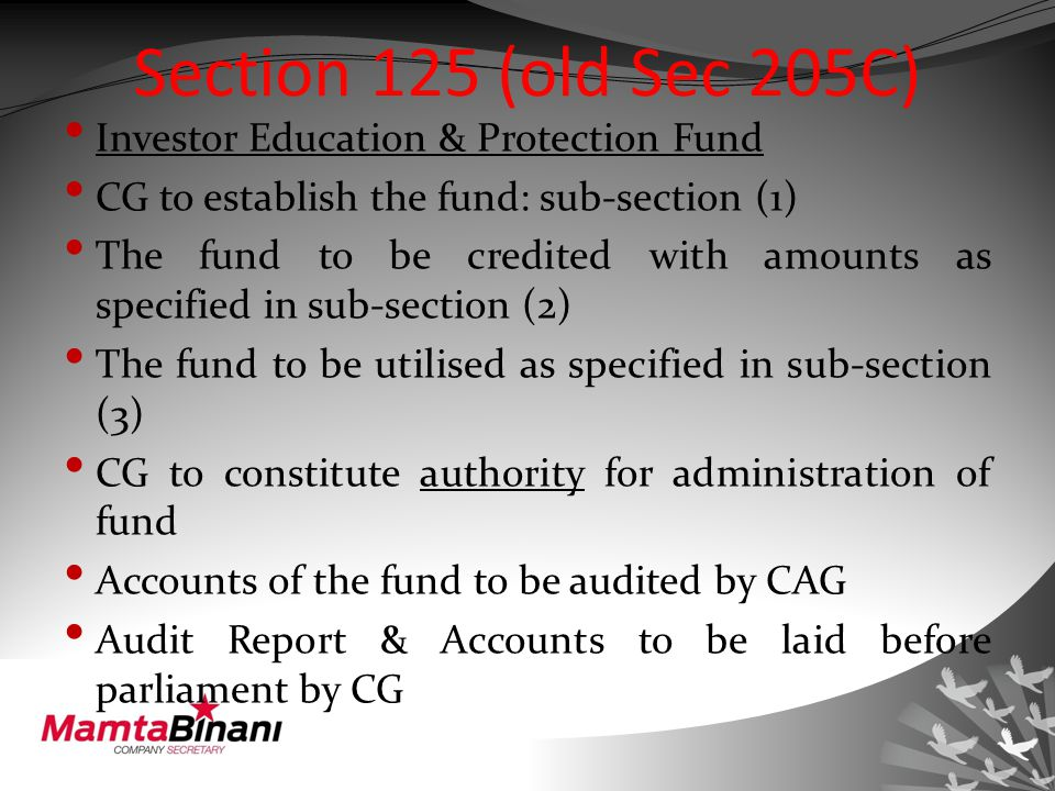 Section 125 (old Sec 205C) Investor Education & Protection Fund CG to establish the fund: sub-section (1) The fund to be credited with amounts as specified in sub-section (2) The fund to be utilised as specified in sub-section (3) CG to constitute authority for administration of fund Accounts of the fund to be audited by CAG Audit Report & Accounts to be laid before parliament by CG