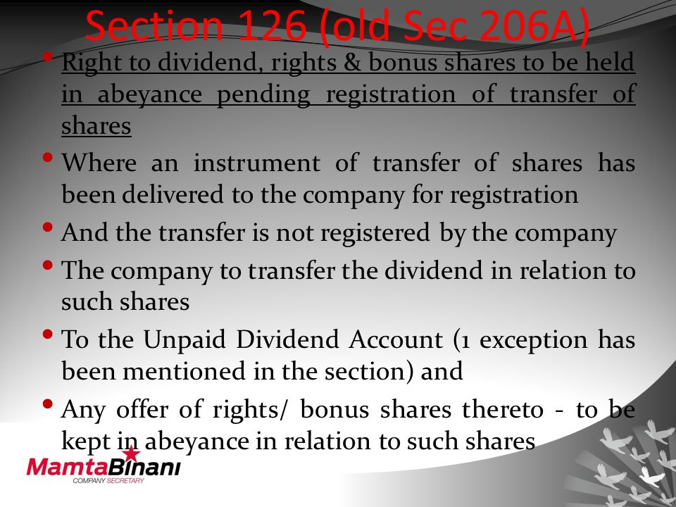 Section 126 (old Sec 206A) Right to dividend, rights & bonus shares to be held in abeyance pending registration of transfer of shares Where an instrument of transfer of shares has been delivered to the company for registration And the transfer is not registered by the company The company to transfer the dividend in relation to such shares To the Unpaid Dividend Account (1 exception has been mentioned in the section) and Any offer of rights/ bonus shares thereto - to be kept in abeyance in relation to such shares