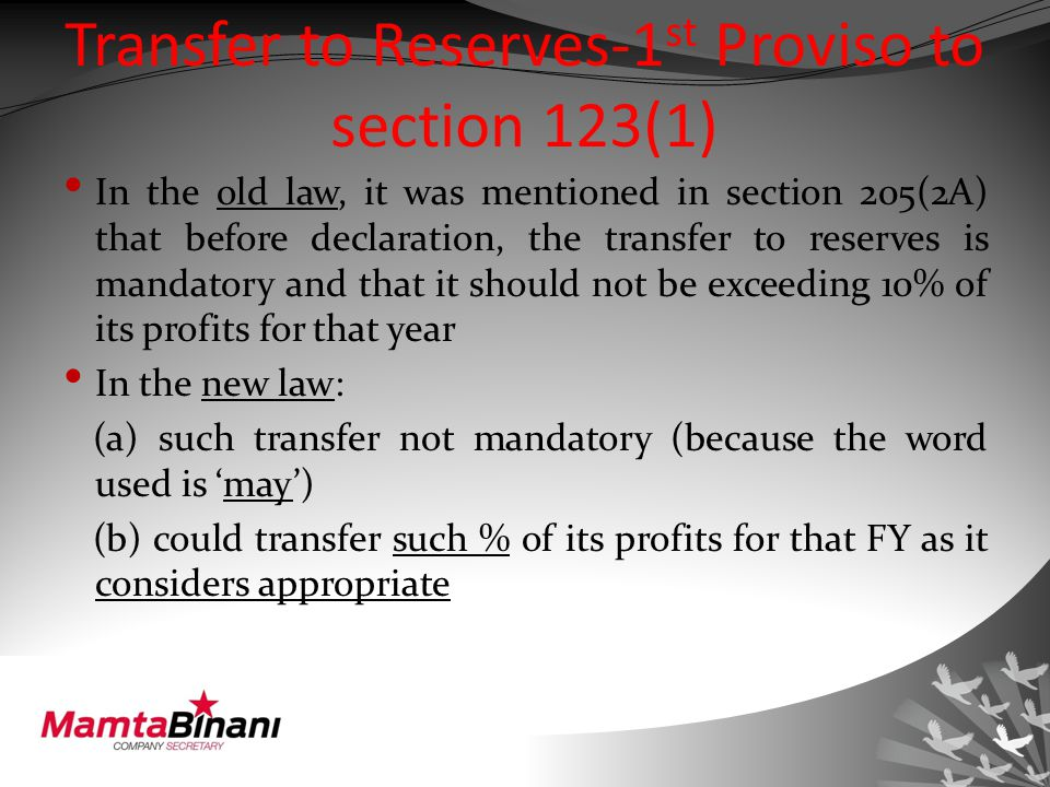 Transfer to Reserves-1 st Proviso to section 123(1) In the old law, it was mentioned in section 205(2A) that before declaration, the transfer to reserves is mandatory and that it should not be exceeding 10% of its profits for that year In the new law: (a) such transfer not mandatory (because the word used is 'may') (b) could transfer such % of its profits for that FY as it considers appropriate