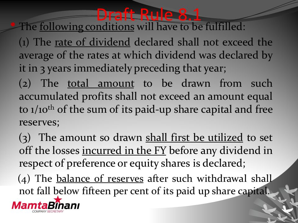 Draft Rule 8.1 The following conditions will have to be fulfilled: (1) The rate of dividend declared shall not exceed the average of the rates at which dividend was declared by it in 3 years immediately preceding that year; (2) The total amount to be drawn from such accumulated profits shall not exceed an amount equal to 1/10 th of the sum of its paid-up share capital and free reserves; (3) The amount so drawn shall first be utilized to set off the losses incurred in the FY before any dividend in respect of preference or equity shares is declared; (4) The balance of reserves after such withdrawal shall not fall below fifteen per cent of its paid up share capital.