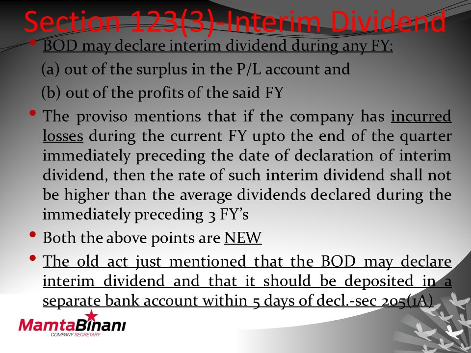 Section 123(3)-Interim Dividend BOD may declare interim dividend during any FY: (a) out of the surplus in the P/L account and (b) out of the profits of the said FY The proviso mentions that if the company has incurred losses during the current FY upto the end of the quarter immediately preceding the date of declaration of interim dividend, then the rate of such interim dividend shall not be higher than the average dividends declared during the immediately preceding 3 FY's Both the above points are NEW The old act just mentioned that the BOD may declare interim dividend and that it should be deposited in a separate bank account within 5 days of decl.-sec 205(1A)
