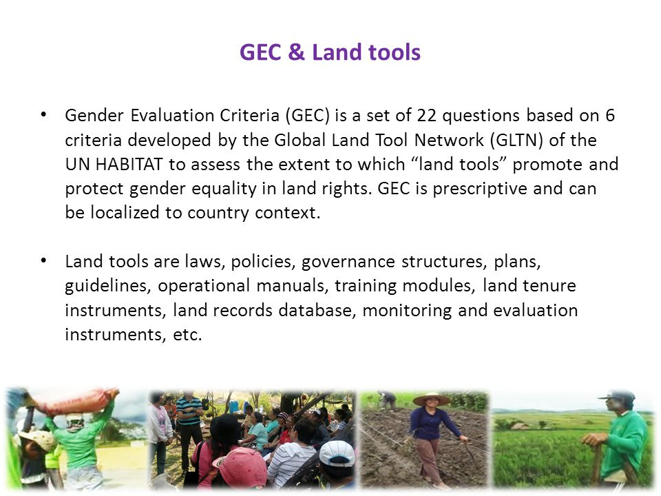 GEC & Land tools Gender Evaluation Criteria (GEC) is a set of 22 questions based on 6 criteria developed by the Global Land Tool Network (GLTN) of the