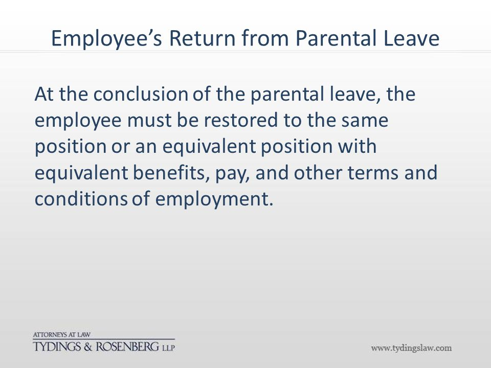 Employee's Return from Parental Leave At the conclusion of the parental leave, the employee must be restored to the same position or an equivalent position with equivalent benefits, pay, and other terms and conditions of employment.
