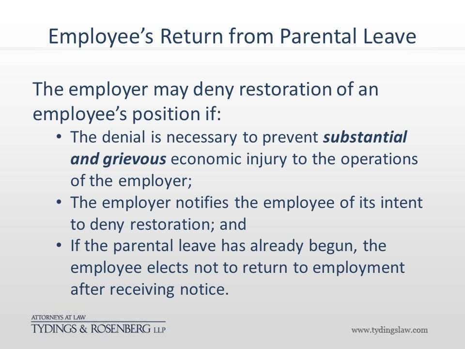 Employee's Return from Parental Leave The employer may deny restoration of an employee's position if: The denial is necessary to prevent substantial and grievous economic injury to the operations of the employer; The employer notifies the employee of its intent to deny restoration; and If the parental leave has already begun, the employee elects not to return to employment after receiving notice.