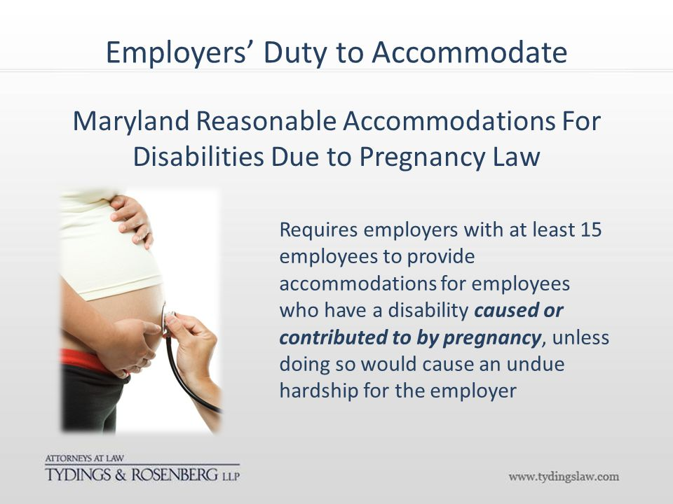 Employers' Duty to Accommodate Requires employers with at least 15 employees to provide accommodations for employees who have a disability caused or contributed to by pregnancy, unless doing so would cause an undue hardship for the employer Maryland Reasonable Accommodations For Disabilities Due to Pregnancy Law