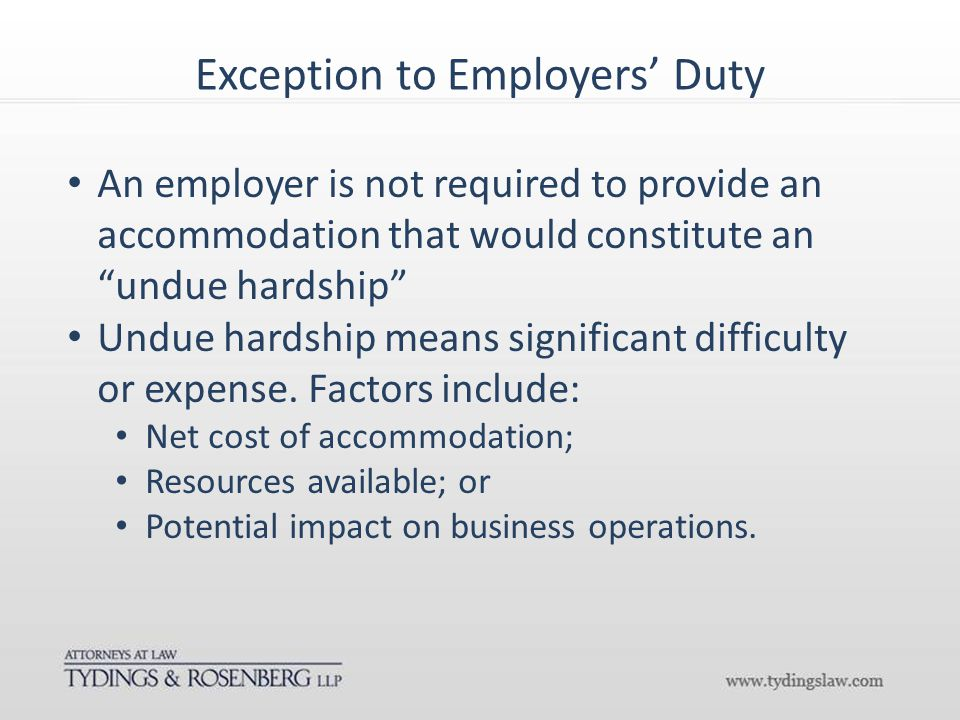Exception to Employers' Duty An employer is not required to provide an accommodation that would constitute an undue hardship Undue hardship means significant difficulty or expense.