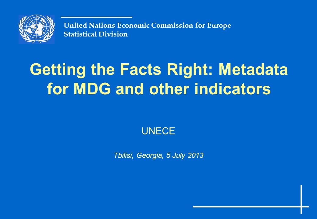 UNECE Statistical Division Slide 12 Possible Metadata  Information needed to interpret the data What do we measure How accurate is our measurement What is the comparability of the data  What is the: Exact definition, reference population, sample size, methodology applied, corrections made, primary data source, indications of the quality, checks for bias etc.