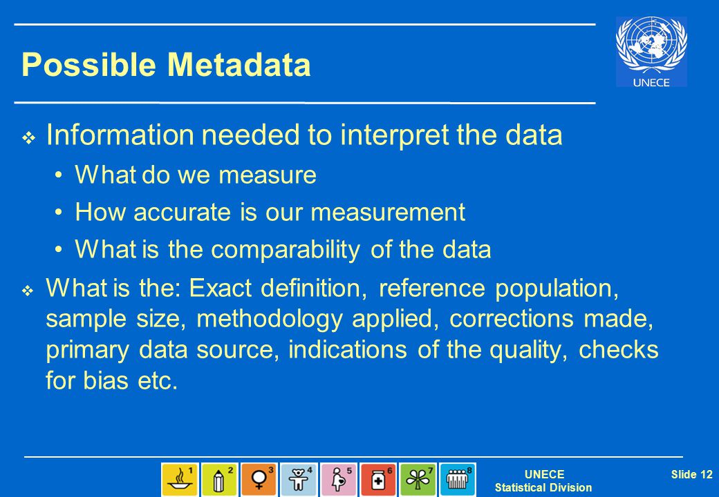 UNECE Statistical Division Slide 12 Possible Metadata  Information needed to interpret the data What do we measure How accurate is our measurement Wh