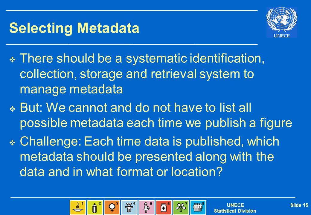 UNECE Statistical Division Slide 15 Selecting Metadata  There should be a systematic identification, collection, storage and retrieval system to manage metadata  But: We cannot and do not have to list all possible metadata each time we publish a figure  Challenge: Each time data is published, which metadata should be presented along with the data and in what format or location