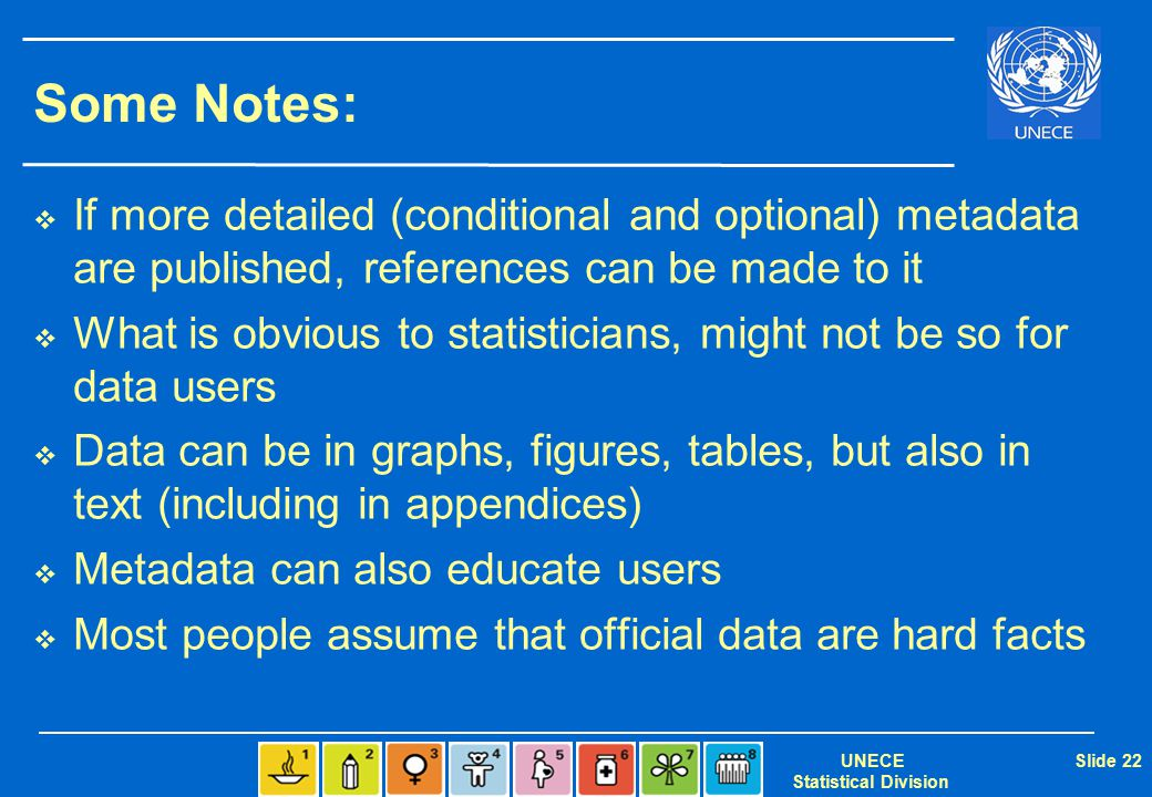 UNECE Statistical Division Slide 22 Some Notes:  If more detailed (conditional and optional) metadata are published, references can be made to it  What is obvious to statisticians, might not be so for data users  Data can be in graphs, figures, tables, but also in text (including in appendices)  Metadata can also educate users  Most people assume that official data are hard facts