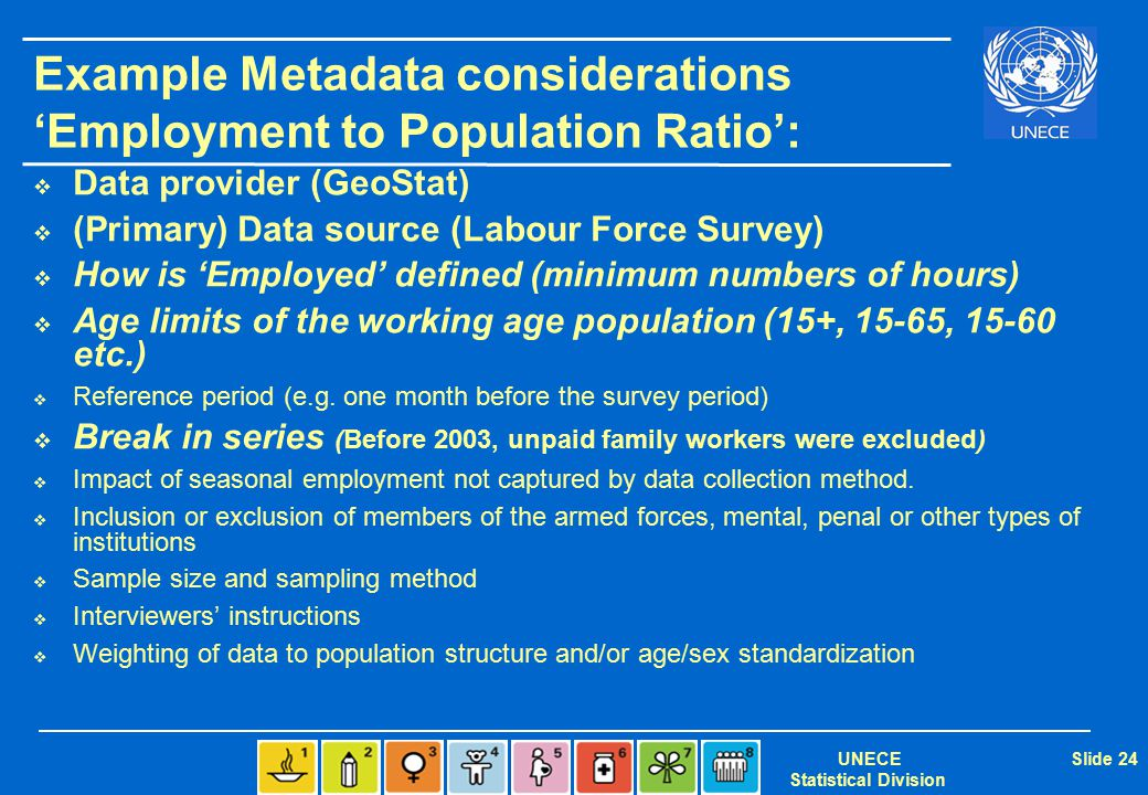 UNECE Statistical Division Slide 24 Example Metadata considerations 'Employment to Population Ratio':  Data provider (GeoStat)  (Primary) Data sourc