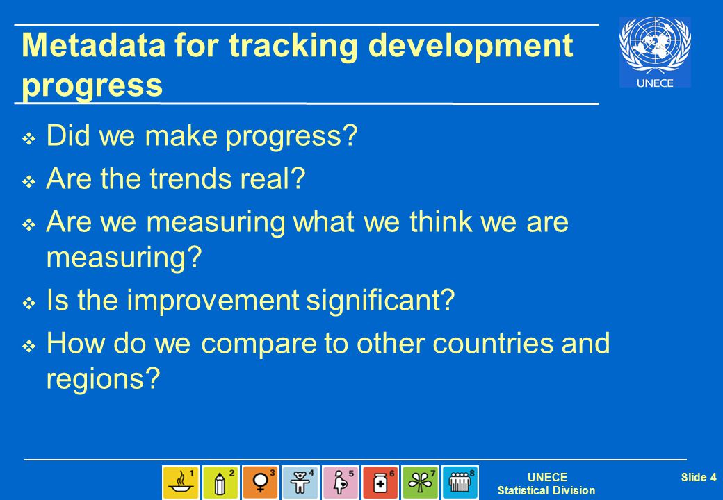 UNECE Statistical Division Slide 4 Metadata for tracking development progress  Did we make progress?  Are the trends real?  Are we measuring what w
