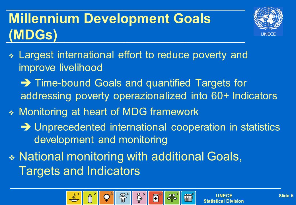 UNECE Statistical Division Slide 5 Millennium Development Goals (MDGs)  Largest international effort to reduce poverty and improve livelihood  Time-bound Goals and quantified Targets for addressing poverty operazionalized into 60+ Indicators  Monitoring at heart of MDG framework  Unprecedented international cooperation in statistics development and monitoring  National monitoring with additional Goals, Targets and Indicators