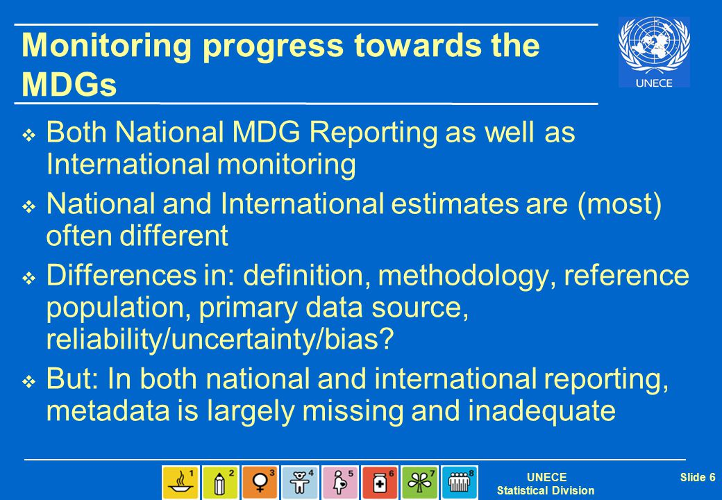 UNECE Statistical Division Slide 6 Monitoring progress towards the MDGs  Both National MDG Reporting as well as International monitoring  National and International estimates are (most) often different  Differences in: definition, methodology, reference population, primary data source, reliability/uncertainty/bias.