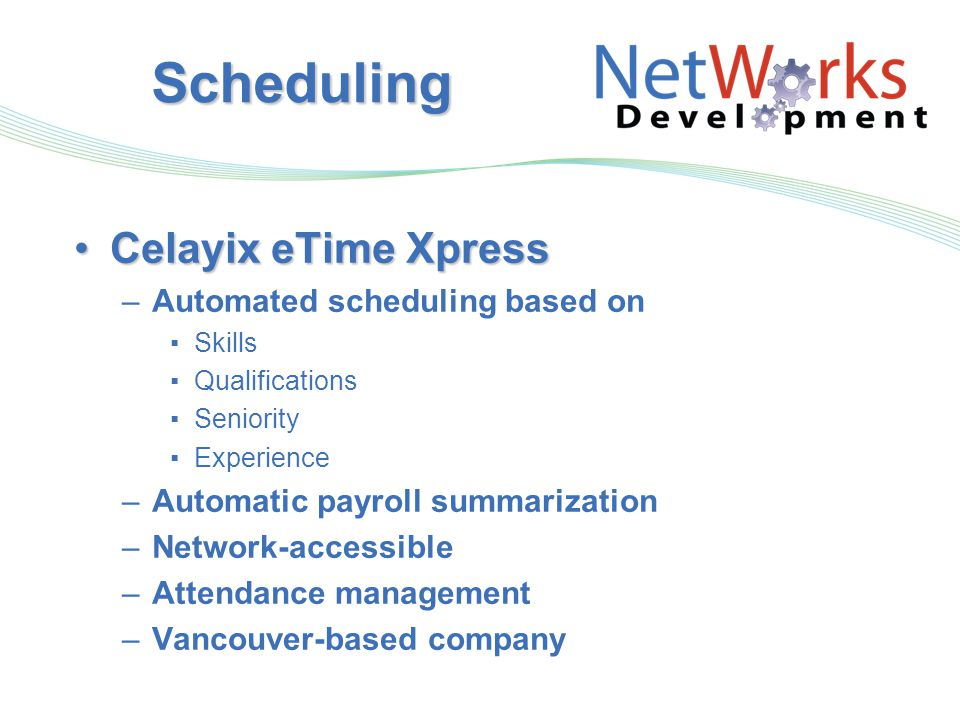 Scheduling Celayix eTime XpressCelayix eTime Xpress –Automated scheduling based on ▪Skills ▪Qualifications ▪Seniority ▪Experience –Automatic payroll summarization –Network-accessible –Attendance management –Vancouver-based company
