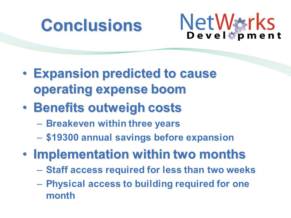 Conclusions Expansion predicted to cause operating expense boomExpansion predicted to cause operating expense boom Benefits outweigh costsBenefits outweigh costs –Breakeven within three years –$19300 annual savings before expansion Implementation within two monthsImplementation within two months –Staff access required for less than two weeks –Physical access to building required for one month