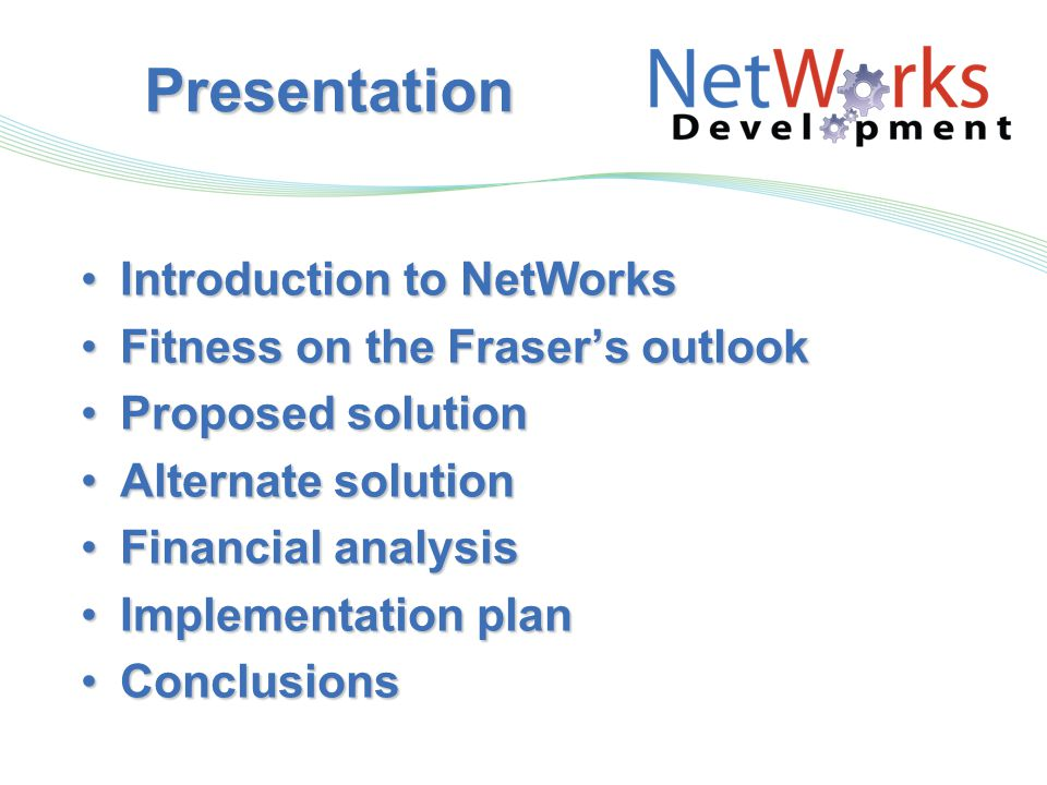 Presentation Introduction to NetWorksIntroduction to NetWorks Fitness on the Fraser's outlookFitness on the Fraser's outlook Proposed solutionProposed solution Alternate solutionAlternate solution Financial analysisFinancial analysis Implementation planImplementation plan ConclusionsConclusions